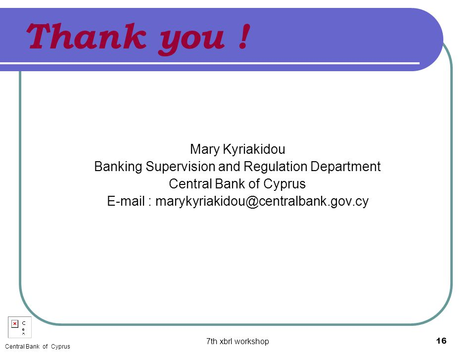 7th xbrl workshop16 Thank you ! Mary Kyriakidou Banking Supervision and Regulation Department Central Bank of Cyprus E-mail : marykyriakidou@centralba