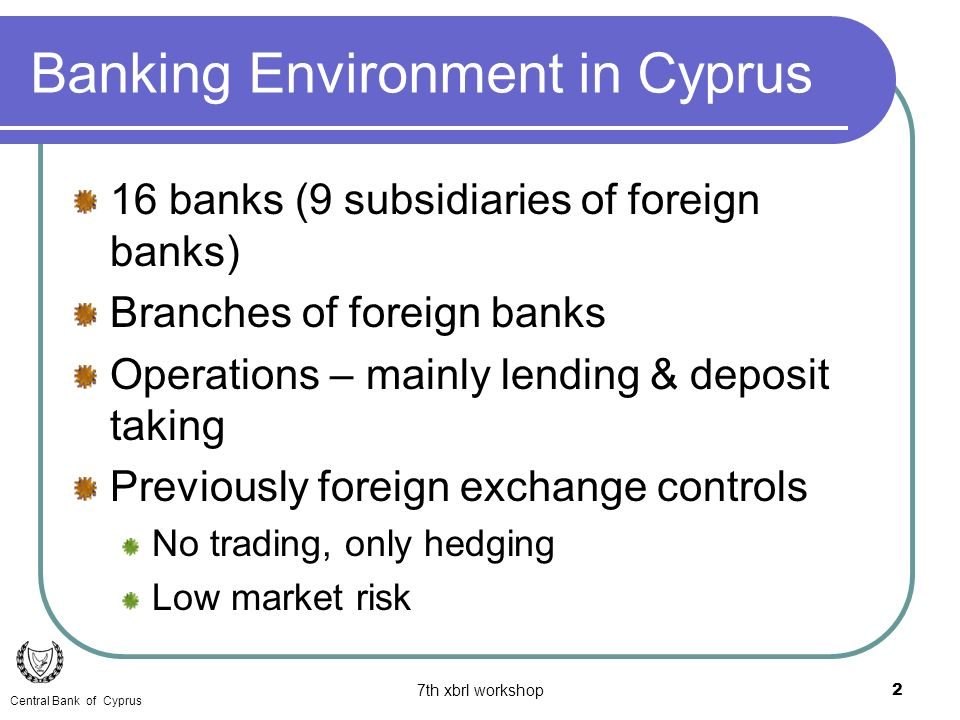 7th xbrl workshop2 Banking Environment in Cyprus 16 banks (9 subsidiaries of foreign banks) Branches of foreign banks Operations – mainly lending & deposit taking Previously foreign exchange controls No trading, only hedging Low market risk Central Bank of Cyprus