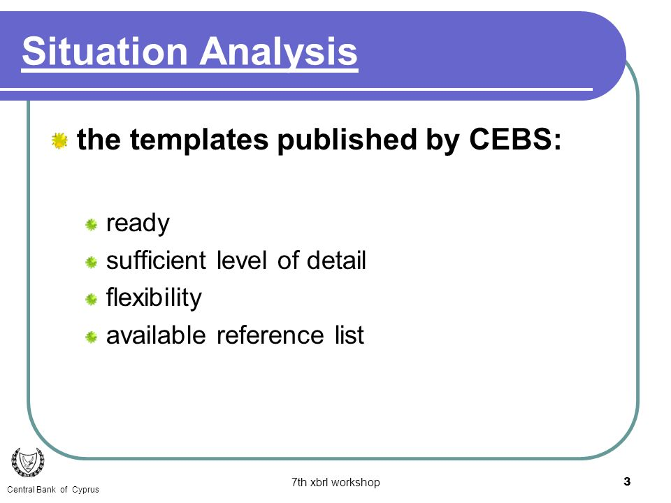 7th xbrl workshop3 the templates published by CEBS: ready sufficient level of detail flexibility available reference list Situation Analysis Central B
