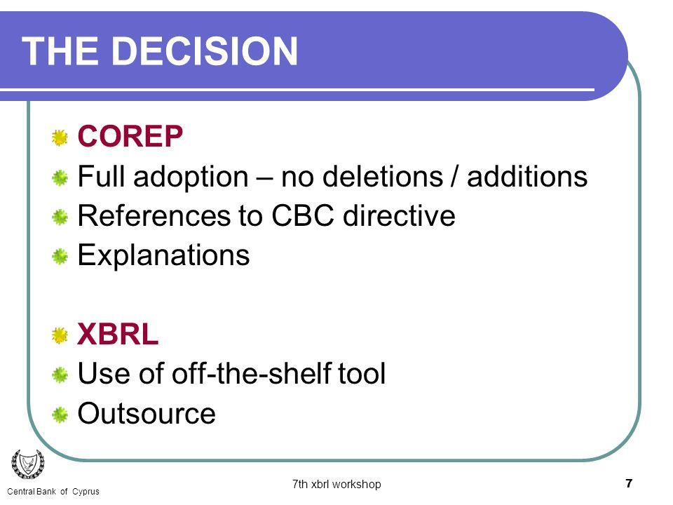 7th xbrl workshop7 COREP Full adoption – no deletions / additions References to CBC directive Explanations XBRL Use of off-the-shelf tool Outsource THE DECISION Central Bank of Cyprus