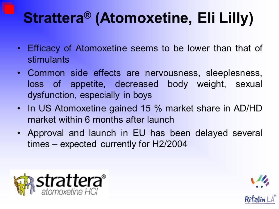 Strattera ® (Atomoxetine, Eli Lilly) Efficacy of Atomoxetine seems to be lower than that of stimulants Common side effects are nervousness, sleeplesne