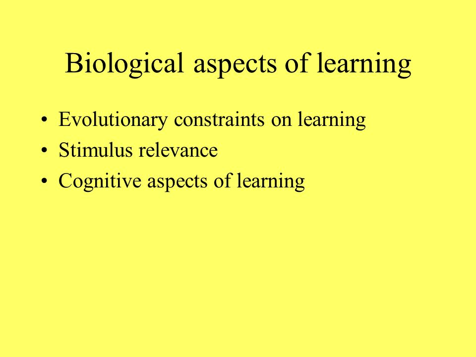 Biological aspects of learning Evolutionary constraints on learning Stimulus relevance Cognitive aspects of learning