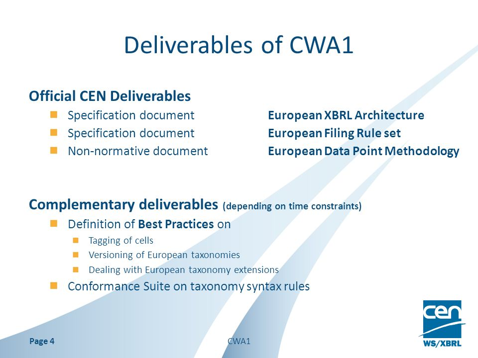 Deliverables of CWA1 Official CEN Deliverables Specification documentEuropean XBRL Architecture Specification documentEuropean Filing Rule set Non-normative documentEuropean Data Point Methodology Complementary deliverables (depending on time constraints) Definition of Best Practices on Tagging of cells Versioning of European taxonomies Dealing with European taxonomy extensions Conformance Suite on taxonomy syntax rules CWA1Page 4