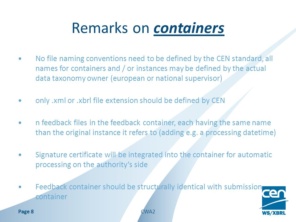 Remarks on containers No file naming conventions need to be defined by the CEN standard, all names for containers and / or instances may be defined by the actual data taxonomy owner (european or national supervisor) only.xml or.xbrl file extension should be defined by CEN n feedback files in the feedback container, each having the same name than the original instance it refers to (adding e.g.