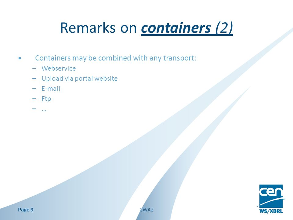 Remarks on containers (2) Containers may be combined with any transport: –Webservice –Upload via portal website –E-mail –Ftp –… Page 9CWA2