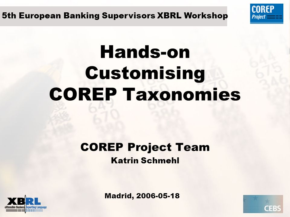 Hands-on Customising COREP Taxonomies COREP Project Team Katrin Schmehl Madrid, 2006-05-18 5th European Banking Supervisors XBRL Workshop