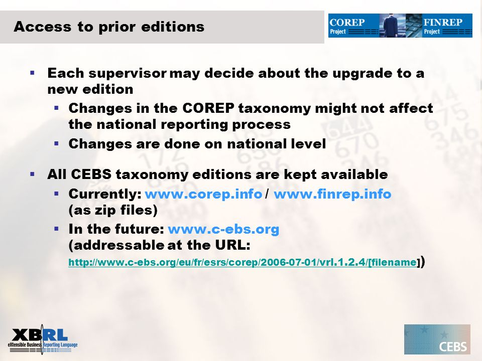 Access to prior editions Each supervisor may decide about the upgrade to a new edition Changes in the COREP taxonomy might not affect the national rep