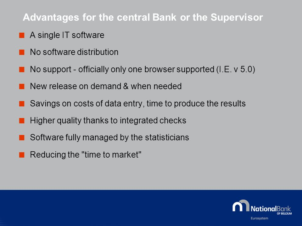 Advantages for the central Bank or the Supervisor A single IT software No software distribution No support - officially only one browser supported (I.E.