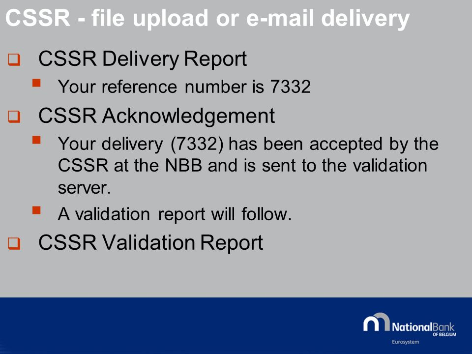 © National Bank of Belgium CSSR Delivery Report Your reference number is 7332 CSSR Acknowledgement Your delivery (7332) has been accepted by the CSSR at the NBB and is sent to the validation server.