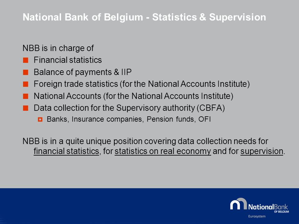 National Bank of Belgium - Statistics & Supervision NBB is in charge of Financial statistics Balance of payments & IIP Foreign trade statistics (for the National Accounts Institute) National Accounts (for the National Accounts Institute) Data collection for the Supervisory authority (CBFA) Banks, Insurance companies, Pension funds, OFI NBB is in a quite unique position covering data collection needs for financial statistics, for statistics on real economy and for supervision.