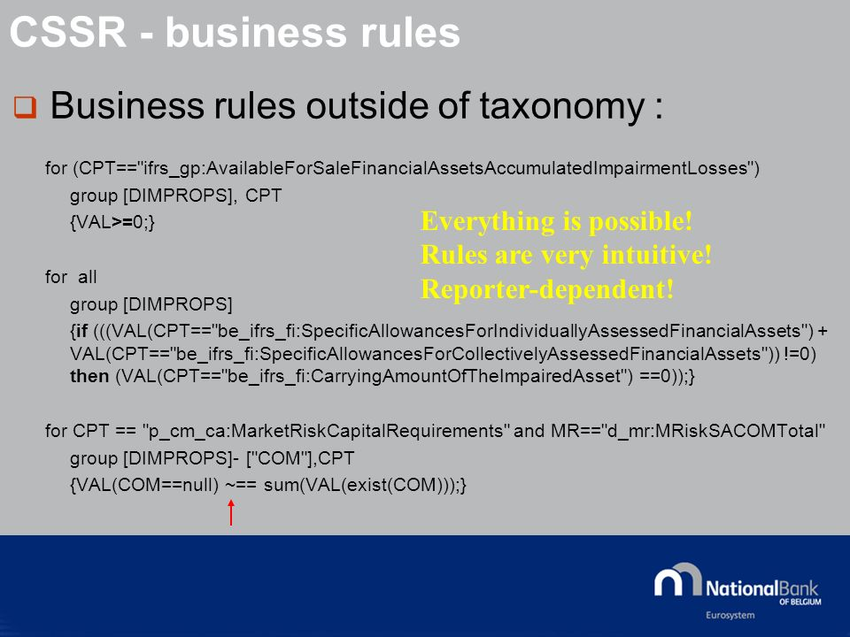 © National Bank of Belgium Business rules outside of taxonomy : for (CPT== ifrs_gp:AvailableForSaleFinancialAssetsAccumulatedImpairmentLosses ) group [DIMPROPS], CPT {VAL>=0;} for all group [DIMPROPS] {if (((VAL(CPT== be_ifrs_fi:SpecificAllowancesForIndividuallyAssessedFinancialAssets ) + VAL(CPT== be_ifrs_fi:SpecificAllowancesForCollectivelyAssessedFinancialAssets )) !=0) then (VAL(CPT== be_ifrs_fi:CarryingAmountOfTheImpairedAsset ) ==0));} for CPT == p_cm_ca:MarketRiskCapitalRequirements and MR== d_mr:MRiskSACOMTotal group [DIMPROPS]- [ COM ],CPT {VAL(COM==null) ~== sum(VAL(exist(COM)));} Everything is possible.
