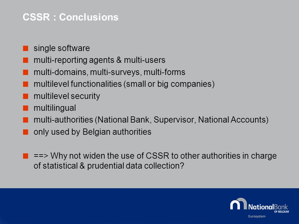 CSSR : Conclusions single software multi-reporting agents & multi-users multi-domains, multi-surveys, multi-forms multilevel functionalities (small or big companies) multilevel security multilingual multi-authorities (National Bank, Supervisor, National Accounts) only used by Belgian authorities ==> Why not widen the use of CSSR to other authorities in charge of statistical & prudential data collection