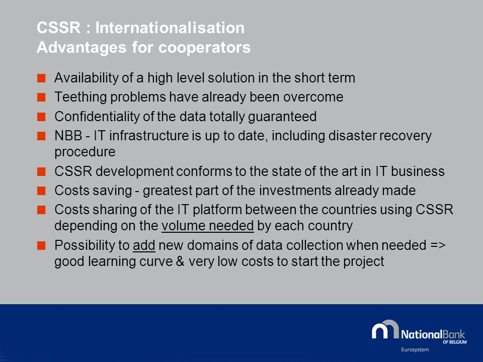 CSSR : Internationalisation Advantages for cooperators Availability of a high level solution in the short term Teething problems have already been overcome Confidentiality of the data totally guaranteed NBB - IT infrastructure is up to date, including disaster recovery procedure CSSR development conforms to the state of the art in IT business Costs saving - greatest part of the investments already made Costs sharing of the IT platform between the countries using CSSR depending on the volume needed by each country Possibility to add new domains of data collection when needed => good learning curve & very low costs to start the project