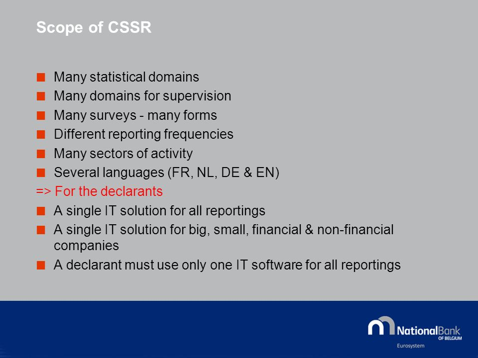 Scope of CSSR Many statistical domains Many domains for supervision Many surveys - many forms Different reporting frequencies Many sectors of activity Several languages (FR, NL, DE & EN) => For the declarants A single IT solution for all reportings A single IT solution for big, small, financial & non-financial companies A declarant must use only one IT software for all reportings