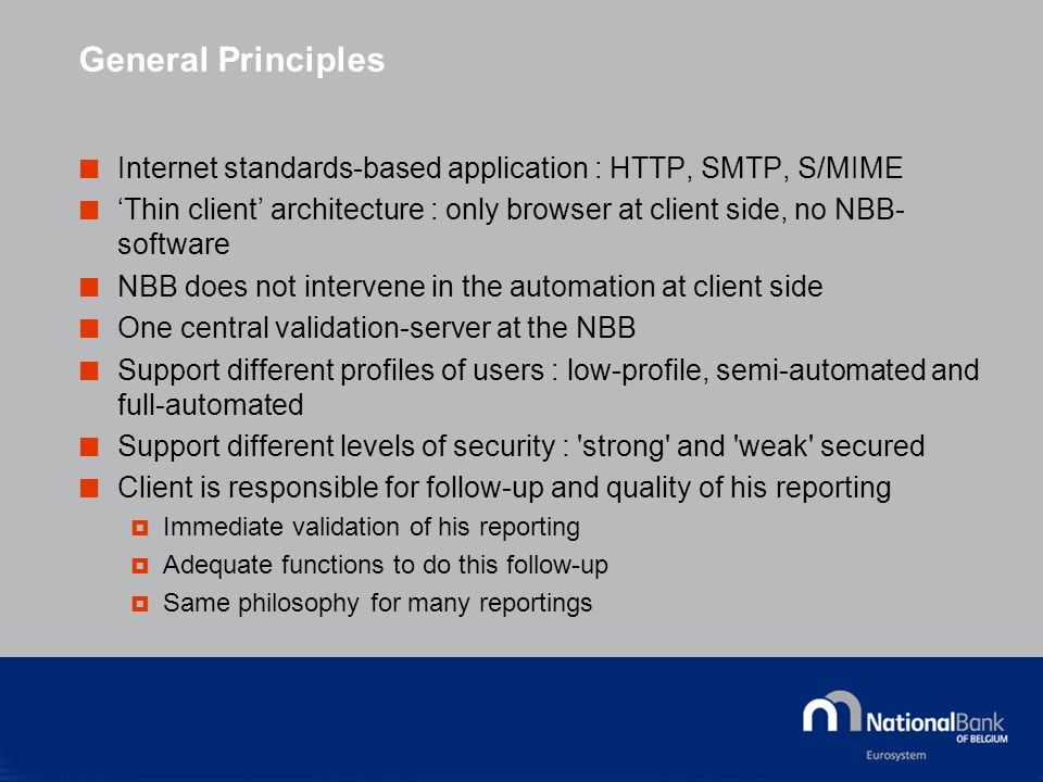 General Principles Internet standards-based application : HTTP, SMTP, S/MIME Thin client architecture : only browser at client side, no NBB- software NBB does not intervene in the automation at client side One central validation-server at the NBB Support different profiles of users : low-profile, semi-automated and full-automated Support different levels of security : strong and weak secured Client is responsible for follow-up and quality of his reporting Immediate validation of his reporting Adequate functions to do this follow-up Same philosophy for many reportings