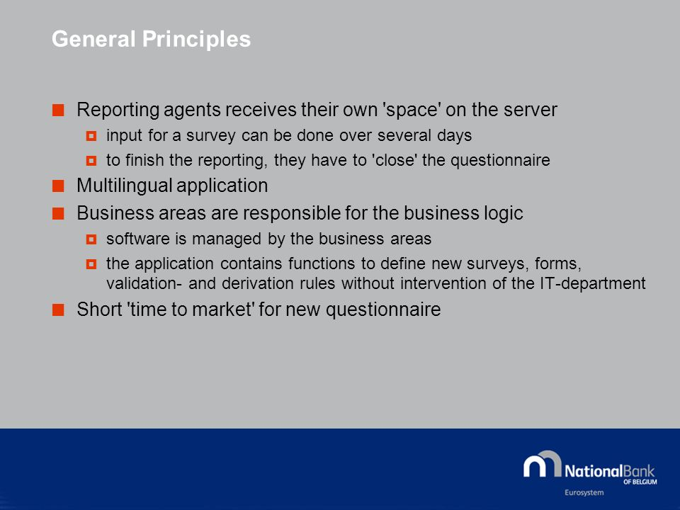 General Principles Reporting agents receives their own space on the server input for a survey can be done over several days to finish the reporting, they have to close the questionnaire Multilingual application Business areas are responsible for the business logic software is managed by the business areas the application contains functions to define new surveys, forms, validation- and derivation rules without intervention of the IT-department Short time to market for new questionnaire