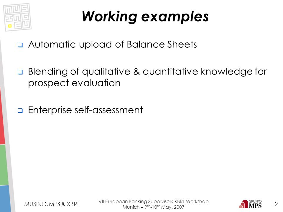 12 MUSING, MPS & XBRL VII European Banking Supervisors XBRL Workshop Munich – 9 th -10 th May, 2007 Automatic upload of Balance Sheets Blending of qua