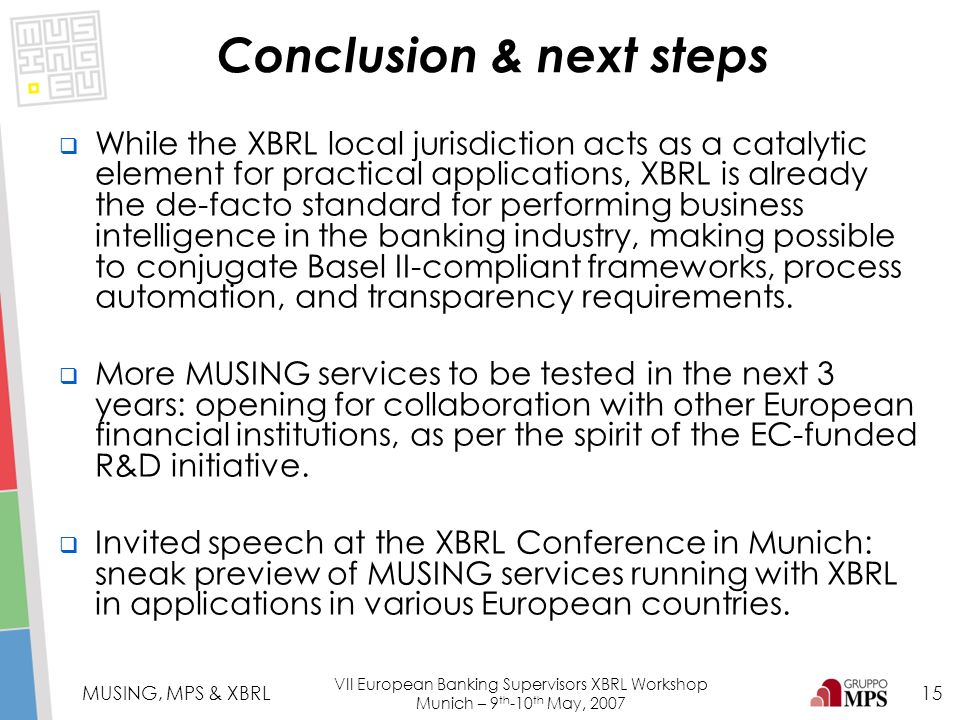 15 MUSING, MPS & XBRL VII European Banking Supervisors XBRL Workshop Munich – 9 th -10 th May, 2007 While the XBRL local jurisdiction acts as a cataly