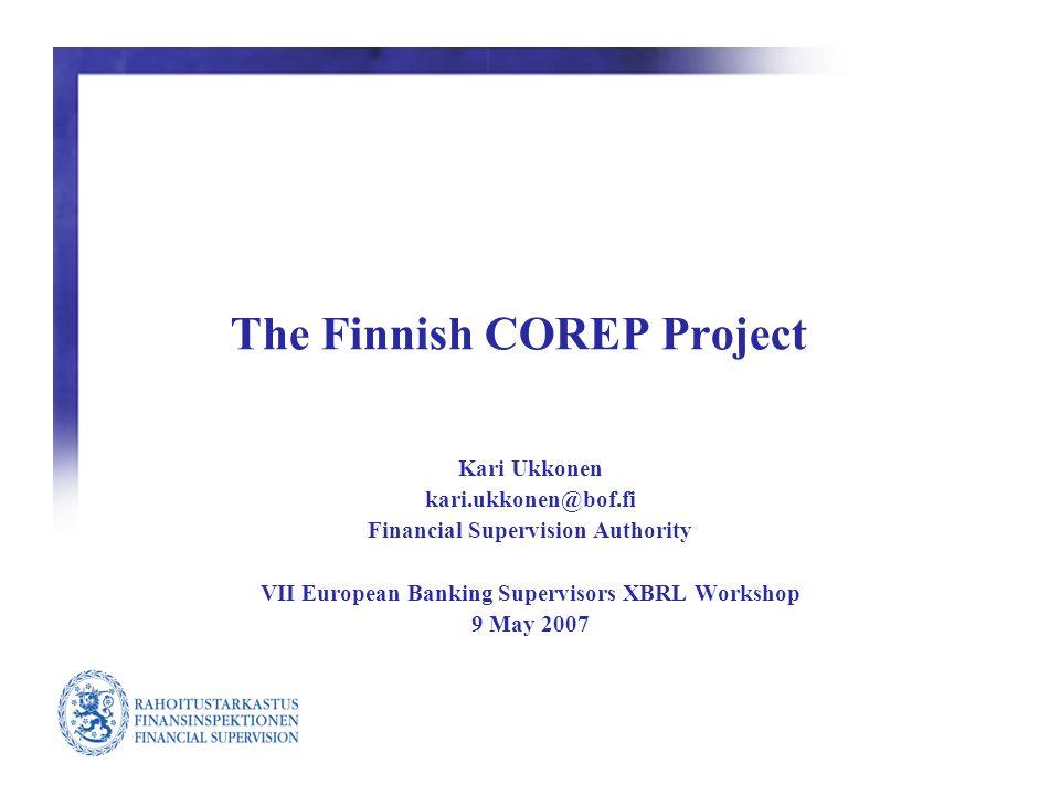 The Finnish COREP Project Kari Ukkonen kari.ukkonen@bof.fi Financial Supervision Authority VII European Banking Supervisors XBRL Workshop 9 May 2007
