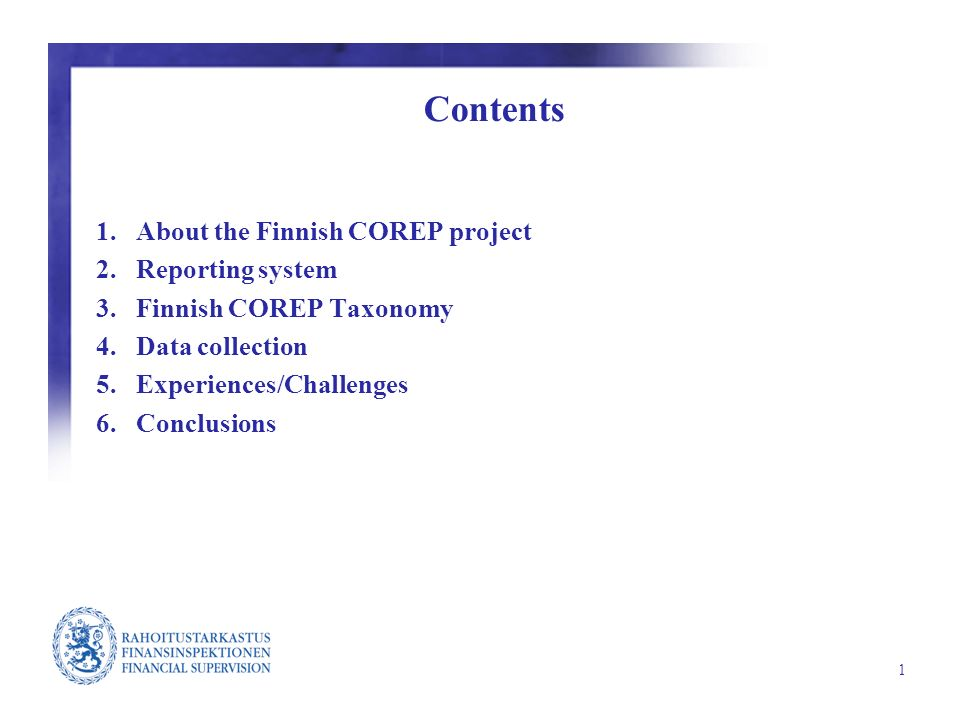 1 Contents 1.About the Finnish COREP project 2.Reporting system 3.Finnish COREP Taxonomy 4.Data collection 5.Experiences/Challenges 6.Conclusions