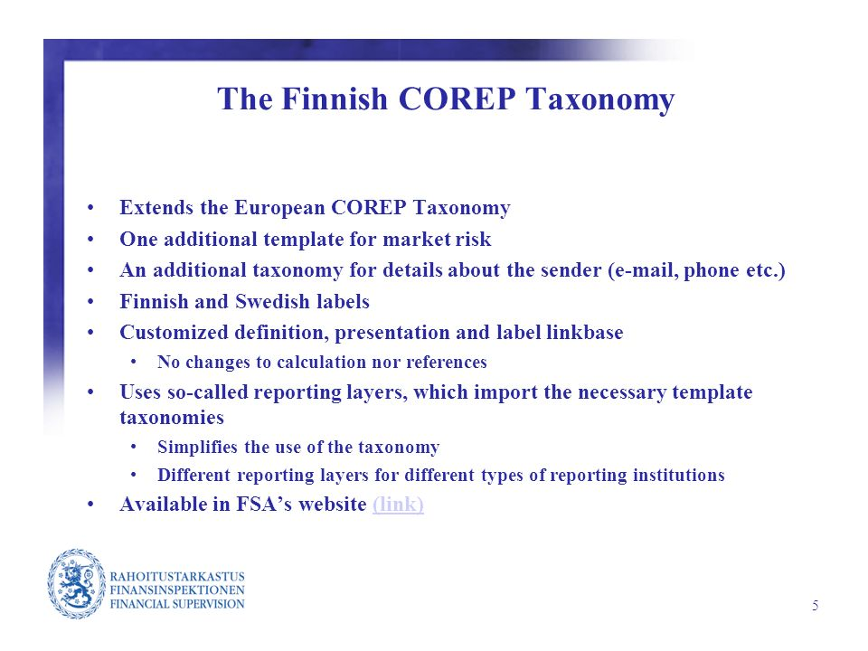 5 The Finnish COREP Taxonomy Extends the European COREP Taxonomy One additional template for market risk An additional taxonomy for details about the sender (e-mail, phone etc.) Finnish and Swedish labels Customized definition, presentation and label linkbase No changes to calculation nor references Uses so-called reporting layers, which import the necessary template taxonomies Simplifies the use of the taxonomy Different reporting layers for different types of reporting institutions Available in FSAs website (link)(link)