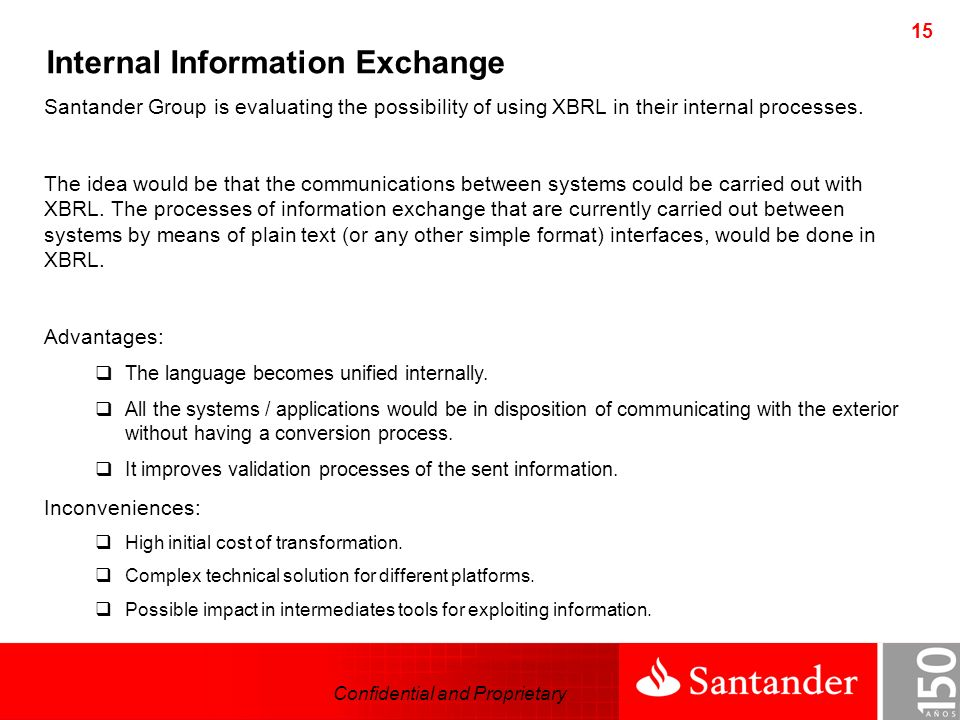 Confidential and Proprietary 15 Santander Group is evaluating the possibility of using XBRL in their internal processes.
