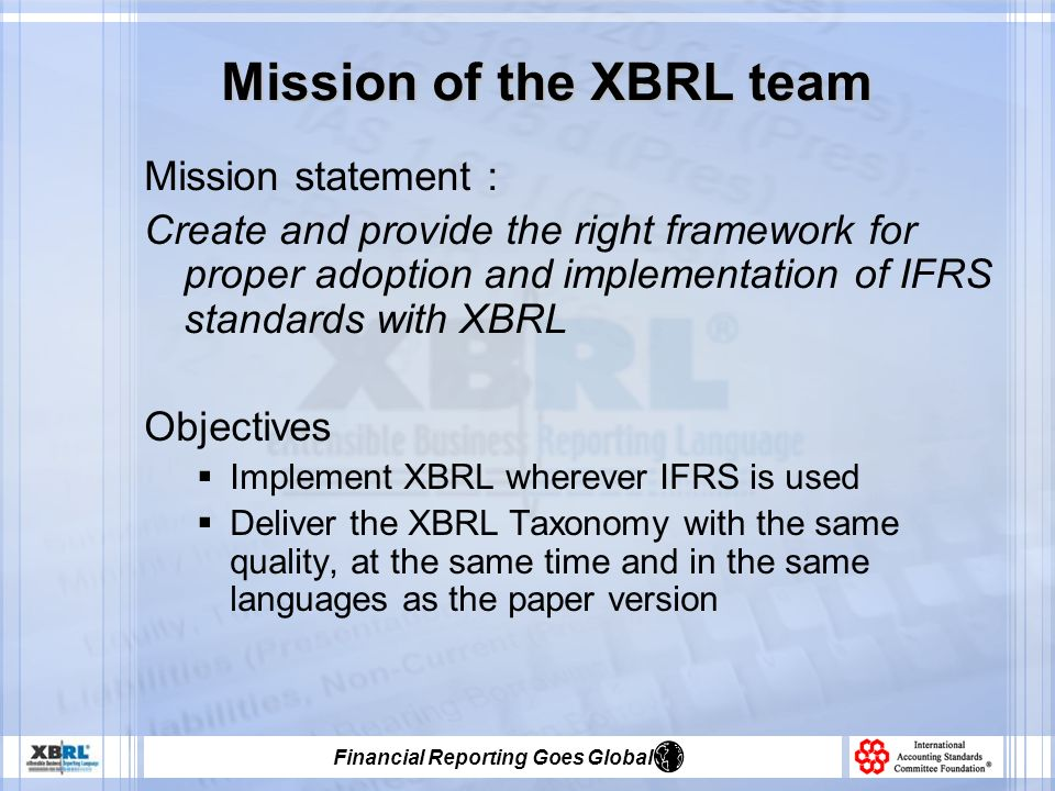 Financial Reporting Goes Global Mission of the XBRL team Mission statement : Create and provide the right framework for proper adoption and implementation of IFRS standards with XBRL Objectives Implement XBRL wherever IFRS is used Deliver the XBRL Taxonomy with the same quality, at the same time and in the same languages as the paper version