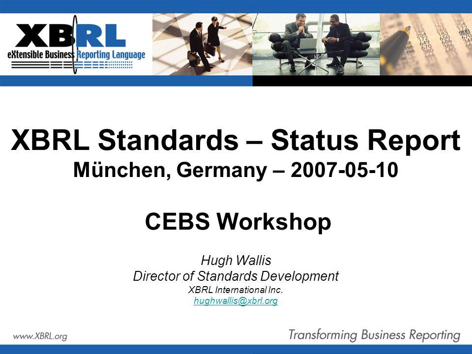 XBRL Standards – Status Report München, Germany – 2007-05-10 CEBS Workshop Hugh Wallis Director of Standards Development XBRL International Inc.
