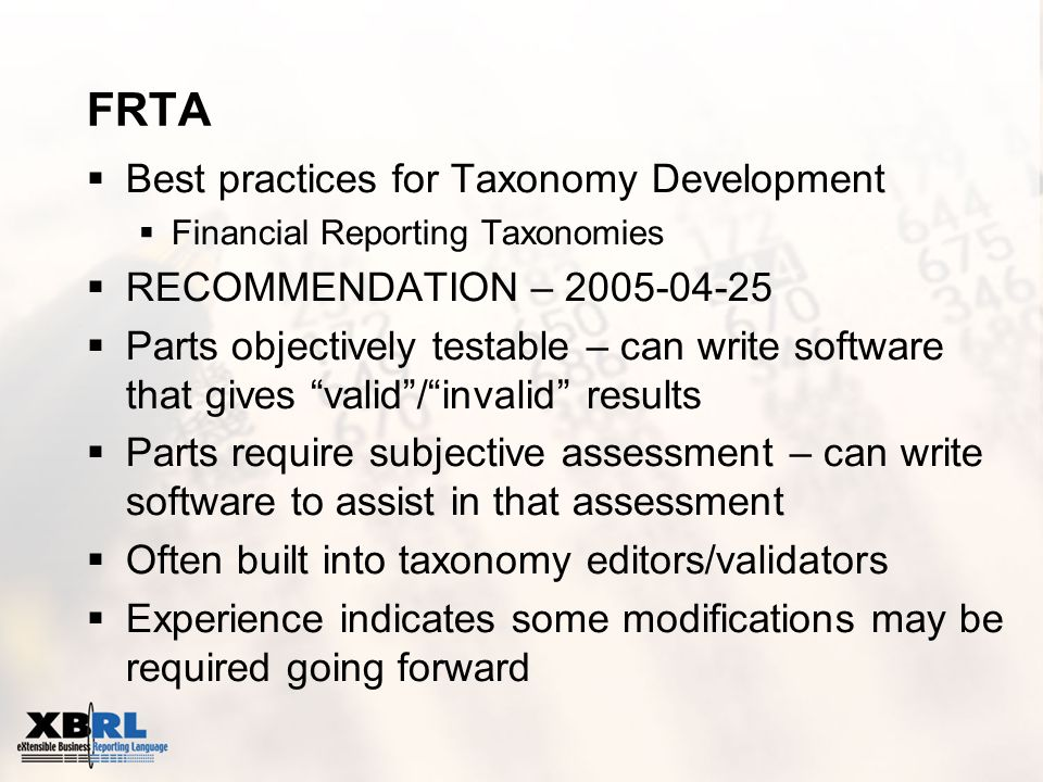 FRTA Best practices for Taxonomy Development Financial Reporting Taxonomies RECOMMENDATION – 2005-04-25 Parts objectively testable – can write softwar