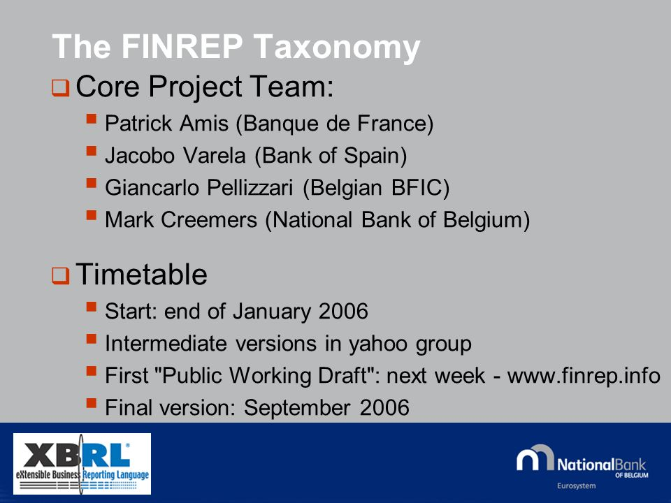 © National Bank of Belgium The FINREP Taxonomy Core Project Team: Patrick Amis (Banque de France) Jacobo Varela (Bank of Spain) Giancarlo Pellizzari (Belgian BFIC) Mark Creemers (National Bank of Belgium) Timetable Start: end of January 2006 Intermediate versions in yahoo group First Public Working Draft : next week -   Final version: September 2006