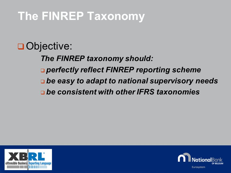 © National Bank of Belgium The FINREP Taxonomy Objective: The FINREP taxonomy should: perfectly reflect FINREP reporting scheme be easy to adapt to national supervisory needs be consistent with other IFRS taxonomies