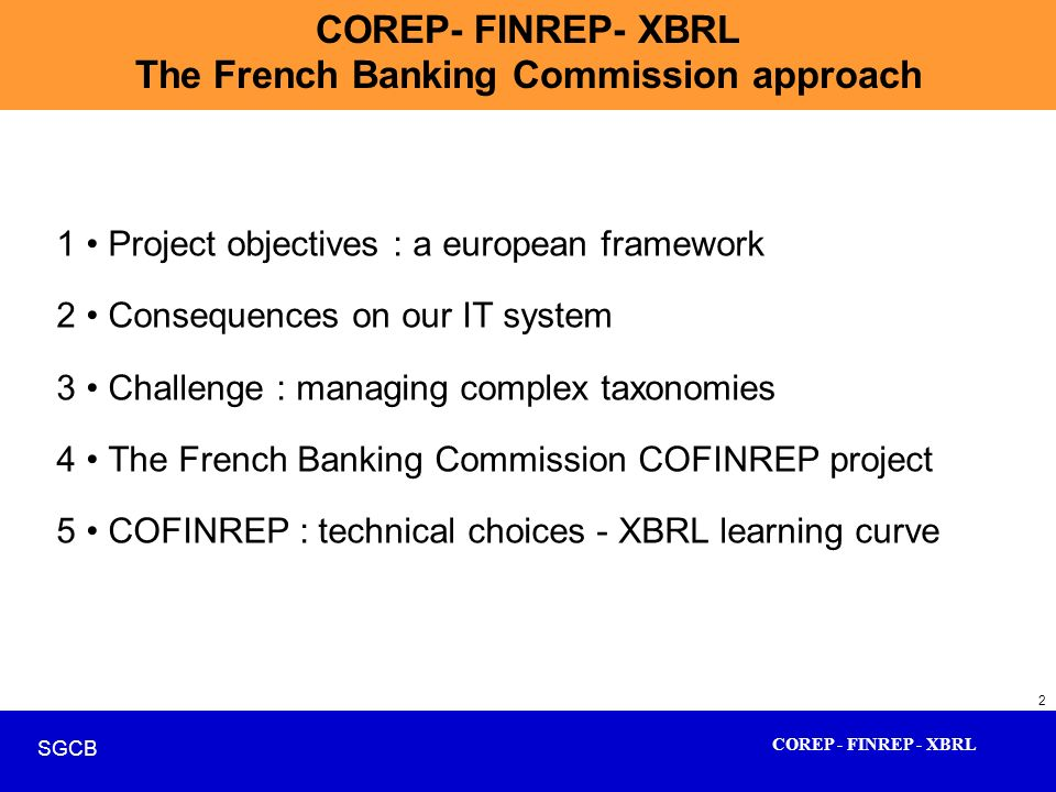 COREP - FINREP - XBRL SGCB 2 COREP- FINREP- XBRL The French Banking Commission approach 1 Project objectives : a european framework 2 Consequences on
