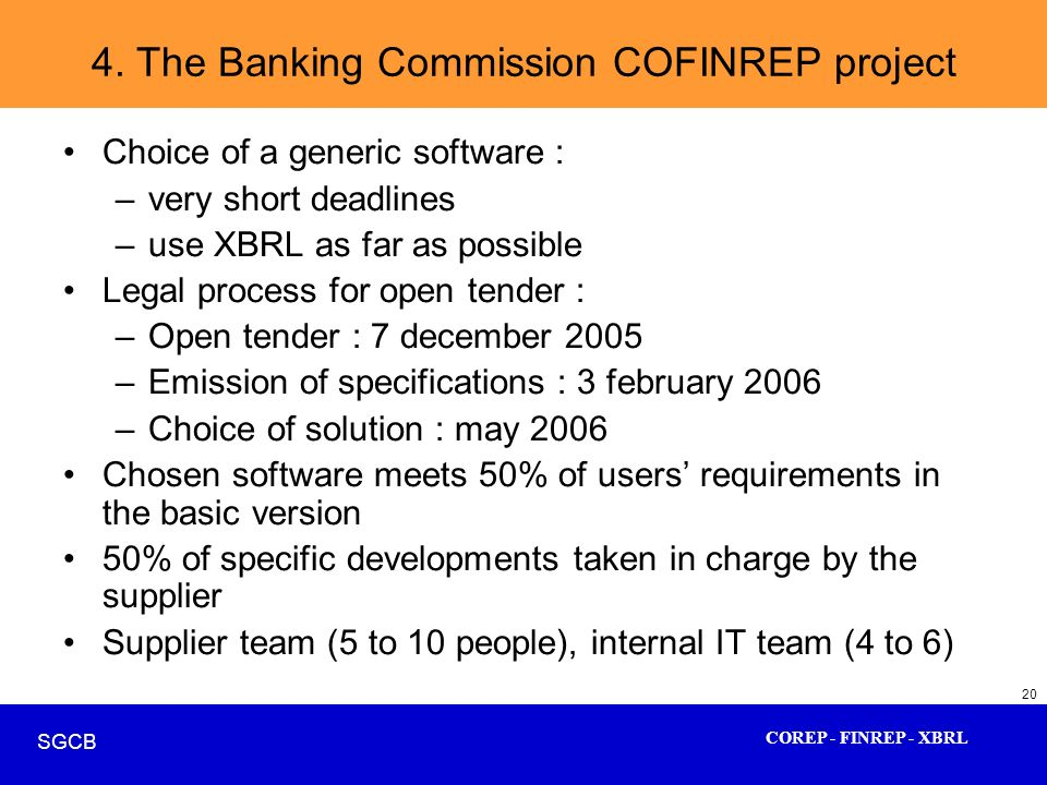 COREP - FINREP - XBRL SGCB 20 4. The Banking Commission COFINREP project Choice of a generic software : –very short deadlines –use XBRL as far as poss