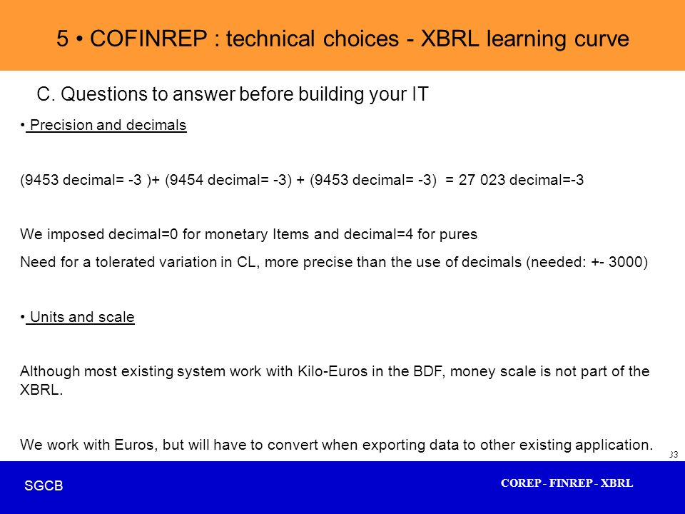COREP - FINREP - XBRL SGCB 33 5 COFINREP : technical choices - XBRL learning curve C. Questions to answer before building your IT Precision and decima