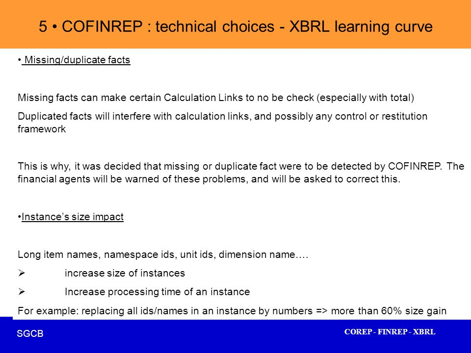 COREP - FINREP - XBRL SGCB 34 5 COFINREP : technical choices - XBRL learning curve Missing/duplicate facts Missing facts can make certain Calculation