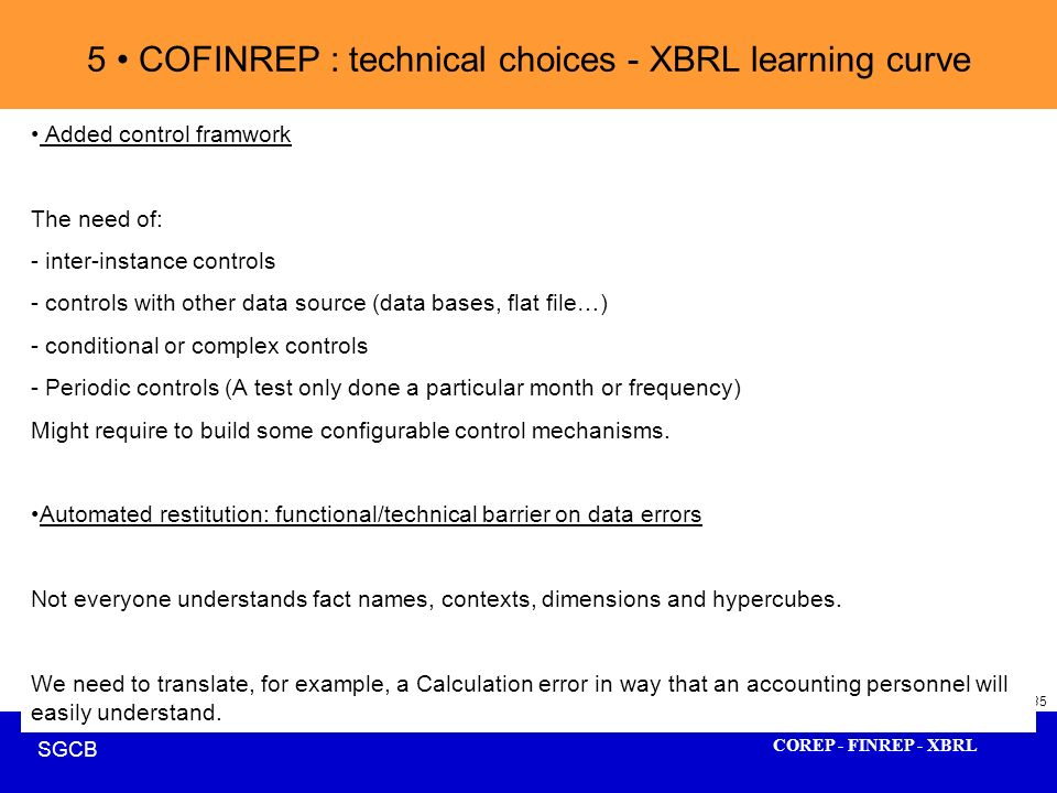 COREP - FINREP - XBRL SGCB 35 5 COFINREP : technical choices - XBRL learning curve Added control framwork The need of: - inter-instance controls - con