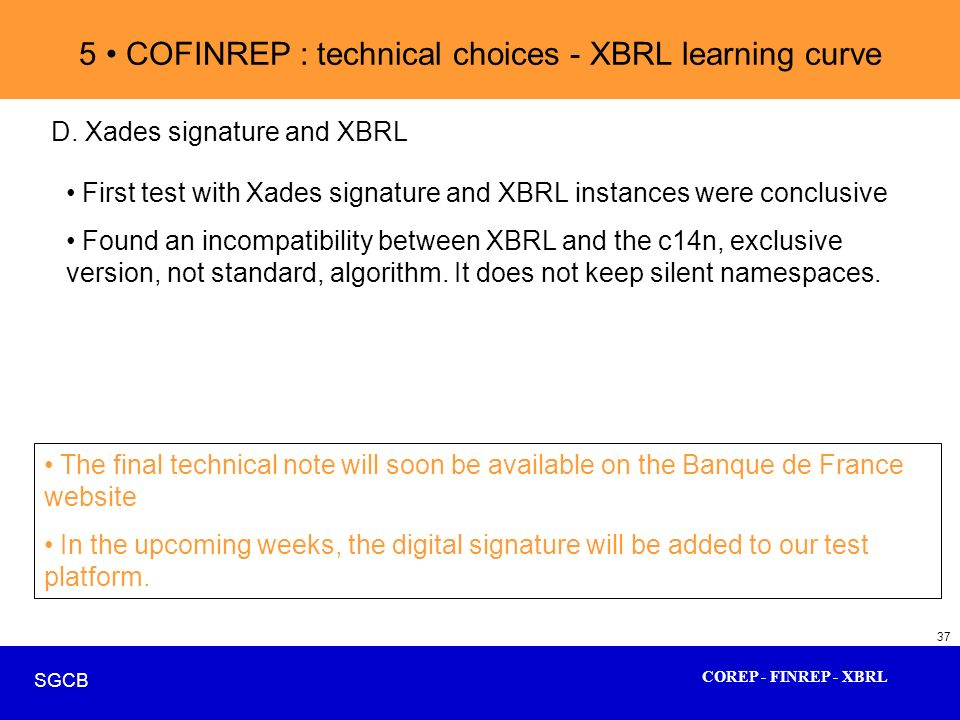 COREP - FINREP - XBRL SGCB 37 5 COFINREP : technical choices - XBRL learning curve D. Xades signature and XBRL First test with Xades signature and XBR