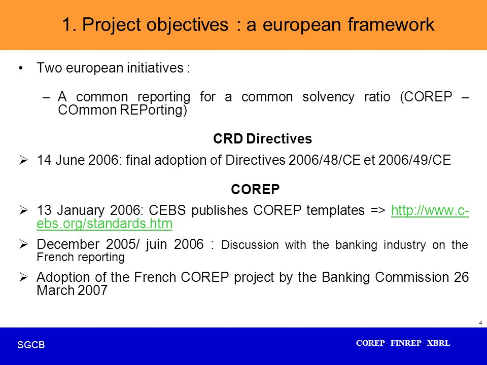 COREP - FINREP - XBRL SGCB 4 Two european initiatives : –A common reporting for a common solvency ratio (COREP – COmmon REPorting) CRD Directives 14 J
