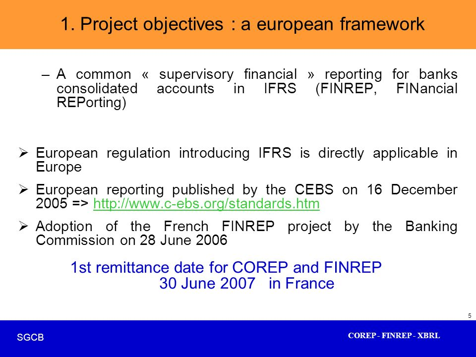 COREP - FINREP - XBRL SGCB 5 –A common « supervisory financial » reporting for banks consolidated accounts in IFRS (FINREP, FINancial REPorting) Europ