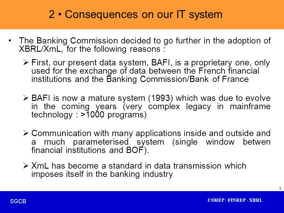 COREP - FINREP - XBRL SGCB 8 2 Consequences on our IT system The Banking Commission decided to go further in the adoption of XBRL/XmL, for the followi