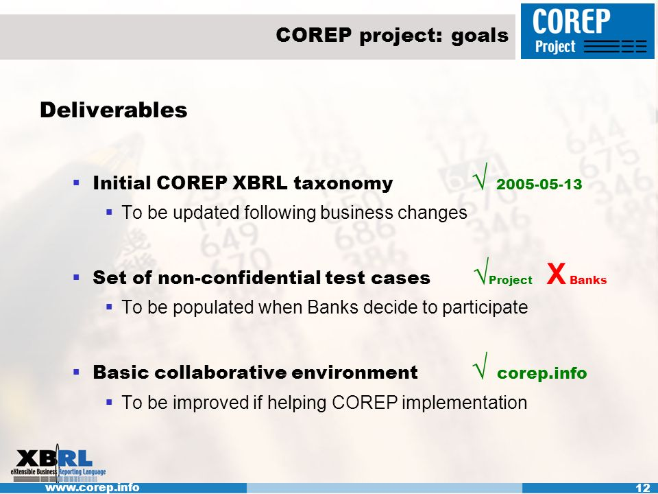 www.corep.info 12 COREP project: goals Deliverables Initial COREP XBRL taxonomy 2005-05-13 To be updated following business changes Set of non-confidential test cases Project X Banks To be populated when Banks decide to participate Basic collaborative environment corep.info To be improved if helping COREP implementation