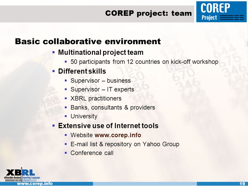www.corep.info 19 COREP project: team Basic collaborative environment Multinational project team 50 participants from 12 countries on kick-off workshop Different skills Supervisor – business Supervisor – IT experts XBRL practitioners Banks, consultants & providers University Extensive use of Internet tools Website www.corep.info E-mail list & repository on Yahoo Group Conference call