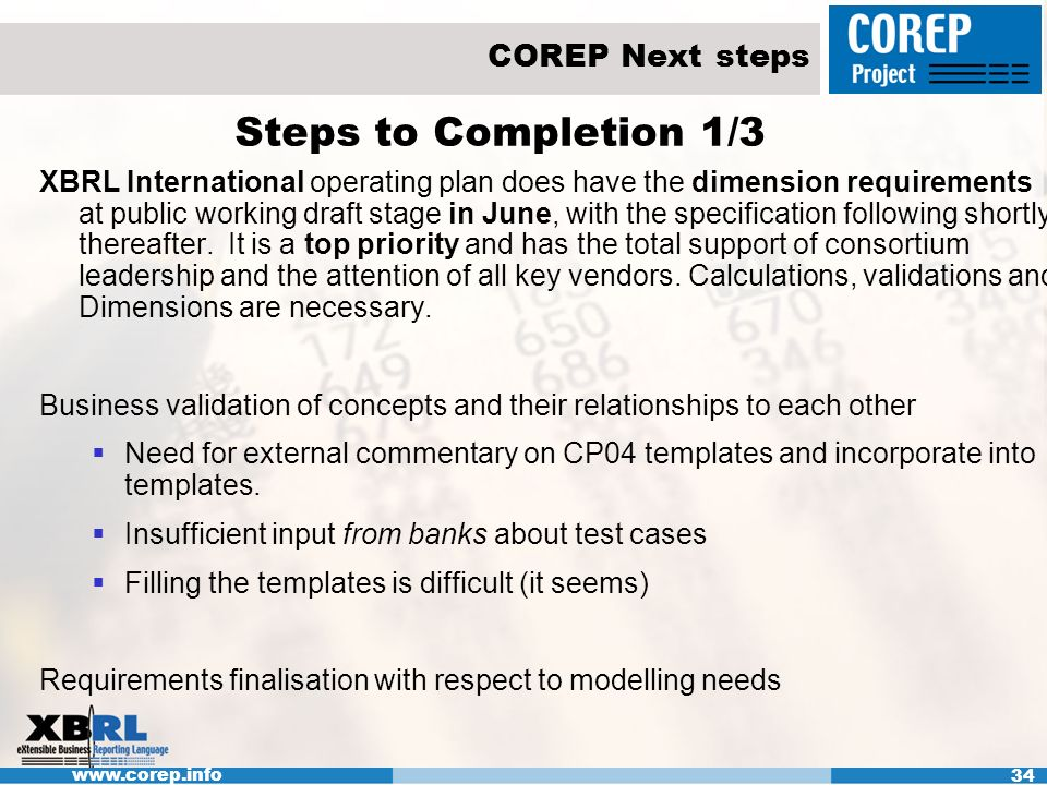 www.corep.info 34 COREP Next steps Steps to Completion 1/3 XBRL International operating plan does have the dimension requirements at public working draft stage in June, with the specification following shortly thereafter.