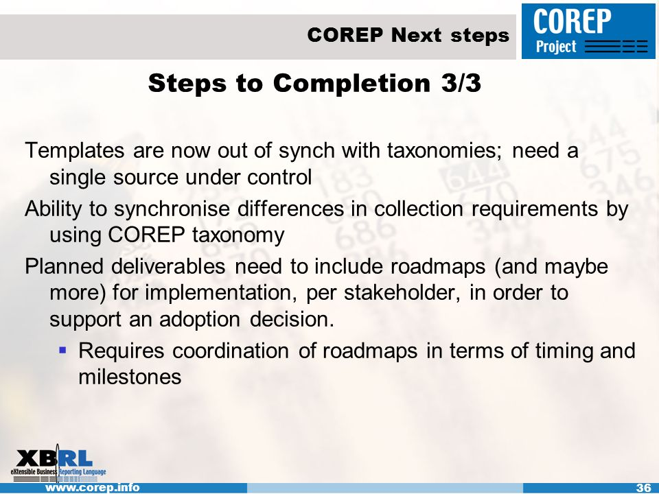 www.corep.info 36 COREP Next steps Steps to Completion 3/3 Templates are now out of synch with taxonomies; need a single source under control Ability to synchronise differences in collection requirements by using COREP taxonomy Planned deliverables need to include roadmaps (and maybe more) for implementation, per stakeholder, in order to support an adoption decision.