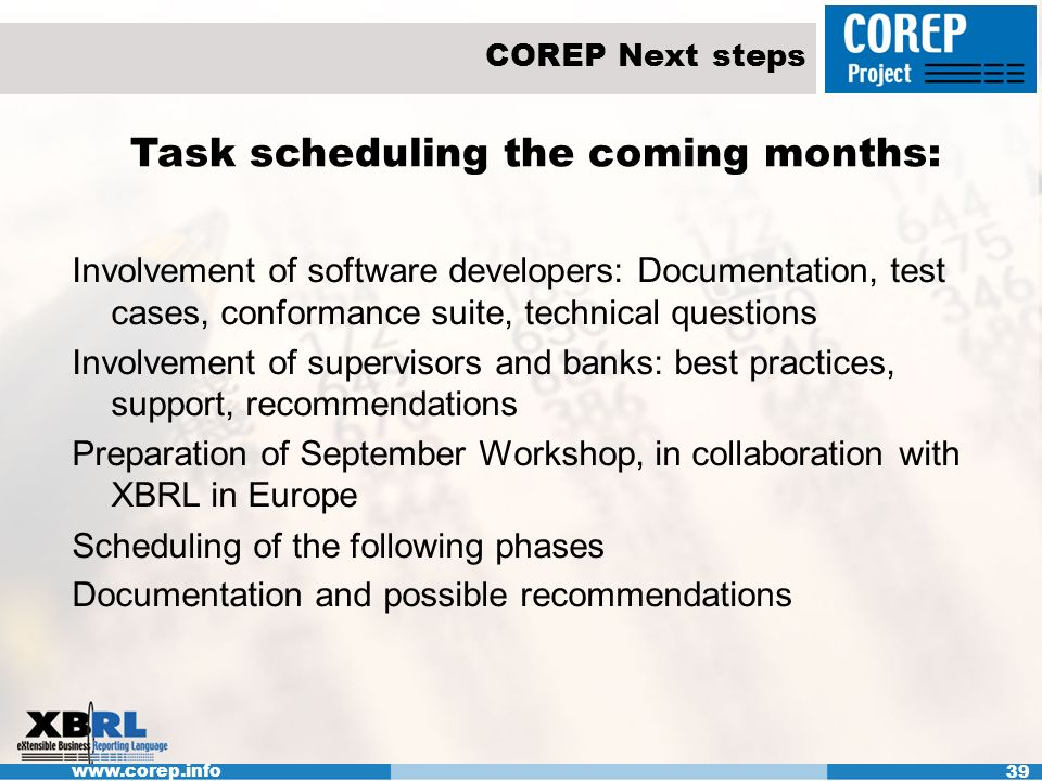 www.corep.info 39 COREP Next steps Task scheduling the coming months: Involvement of software developers: Documentation, test cases, conformance suite, technical questions Involvement of supervisors and banks: best practices, support, recommendations Preparation of September Workshop, in collaboration with XBRL in Europe Scheduling of the following phases Documentation and possible recommendations