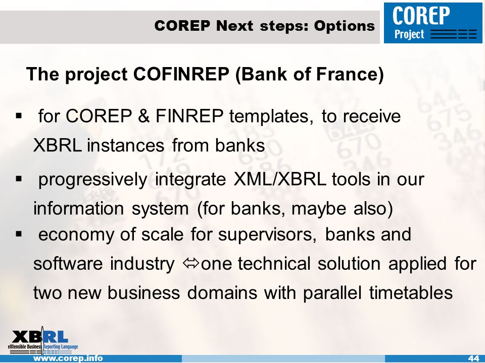 www.corep.info 44 COREP Next steps: Options The project COFINREP (Bank of France) for COREP & FINREP templates, to receive XBRL instances from banks progressively integrate XML/XBRL tools in our information system (for banks, maybe also) economy of scale for supervisors, banks and software industry one technical solution applied for two new business domains with parallel timetables