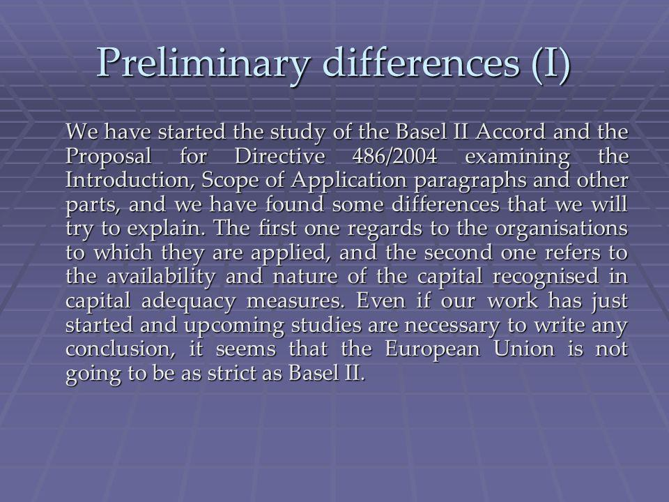 Preliminary differences (I) We have started the study of the Basel II Accord and the Proposal for Directive 486/2004 examining the Introduction, Scope of Application paragraphs and other parts, and we have found some differences that we will try to explain.