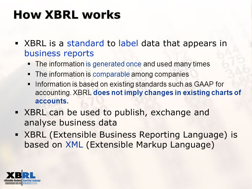 How XBRL works XBRL is a standard to label data that appears in business reports The information is generated once and used many times The information