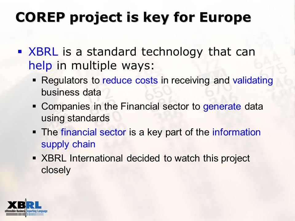 COREP project is key for Europe XBRL is a standard technology that can help in multiple ways: Regulators to reduce costs in receiving and validating b
