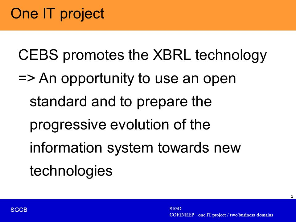 SIGD COFINREP – one IT project / two business domains SGCB 2 One IT project CEBS promotes the XBRL technology => An opportunity to use an open standard and to prepare the progressive evolution of the information system towards new technologies